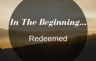 In The Beginning… Redeemed.